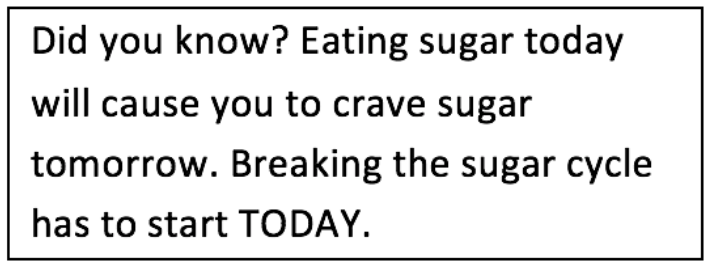 Text Box: Did you know? Eating sugar today will cause you to crave sugar tomorrow. Breaking the sugar cycle has to start TODAY.