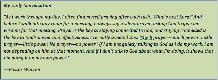 "Text Box: My Daily Conversation ""As I work through my day, I often find myself praying after each task, 'What's next Lord?' And before I walk into any room for a meeting, I always say a silent prayer, asking God to give me wisdom for that meeting. Prayer is the key to staying connected to God, and staying connected is the key to God's power and effectiveness. I recently tweeted this: 'Much prayer—much power. Little prayer—little power. No prayer—no power.' If I am not quietly talking to God as I do my work, I am not depending on him at that moment. And if I don't talk to God about what I'm doing, it shows that I'm doing it on my own power."" —Pastor Warren"